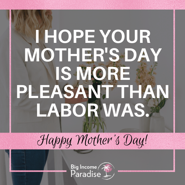 Mother's Day Posts For Facebook: I hope your Mother's day is more pleasant than labor was.