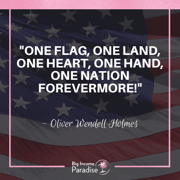"""One flag, one land, one heart, one hand, one nation forevermore!"" -  Oliver Wendell Holmes"