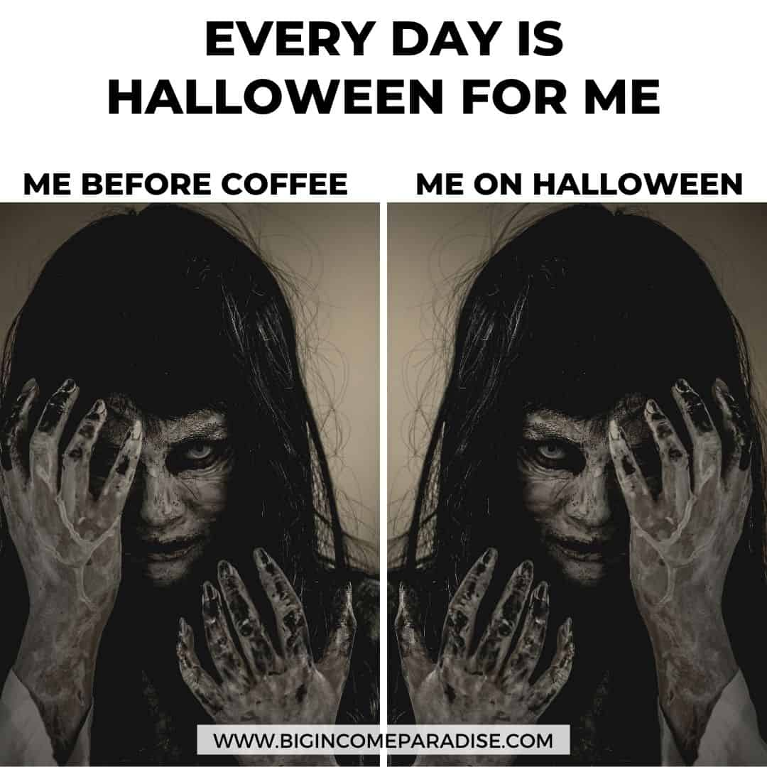 every day is halloween for me - me before coffee and on halloween - Funny Halloween memes