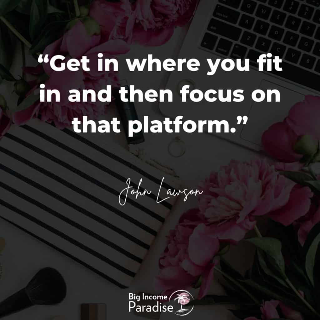 """""""Get in where you fit in and then focus on that platform."""" - John Lawson"""